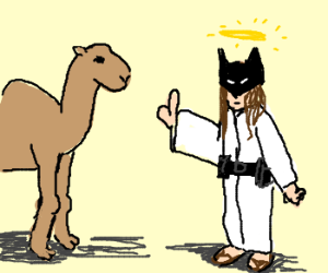 I don't need a camel....I'm Batman-Jesus!