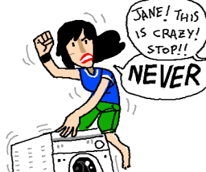 Jane! Stop this crazy thing!