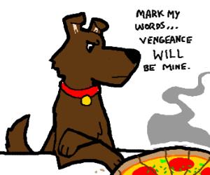 Dog sees Pizza... Dog starts planning revenge.