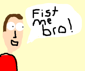 """Overv eager guy says """"Fist me Bro!"""""""