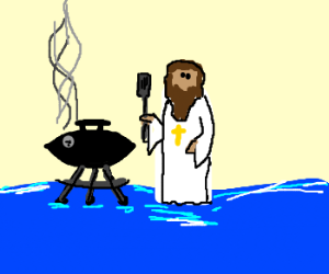 Jesus can barbeque on water.