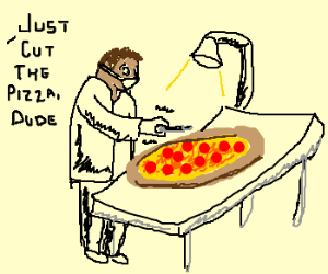 Cutting pizza isn't brain surgery.