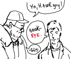 """""""Hey Hawkguy""""  """"It's Hawkeye""""  """"Yeah, Hawkguy"""""""