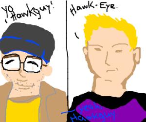 (Yo, Hawk guy!) ((Hawk-Eye.)) (-Guy)