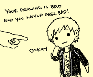 Your drawing is bad and you should feel bad!