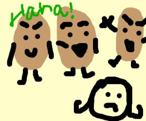 3 cruel potatoes mocking you