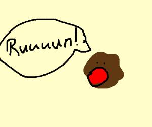 An animate brown lump yells to run