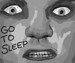 """Creepy """"Go to sleep"""""""
