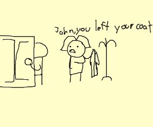 John you left your coat
