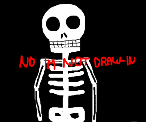 "Skelaton with words infront ""NO IM NOT DRAW-IN"