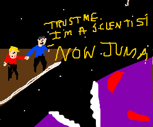 """""""Trust me, I'm a scientist. Now jump."""""""