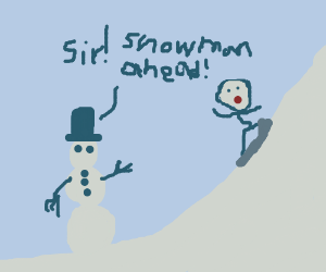 Sir! Snowman ahead!