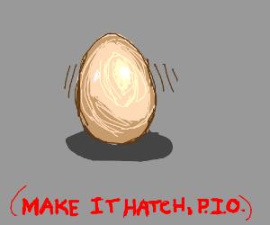 An egg was laid. Make it hatch! (P.I.O.)