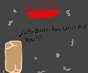 Burritos start WW3. Dominate World