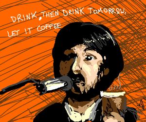 Let it coffeee, let it coffeeee!