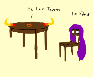 Tavros Nitram is a table and meets Edna chair