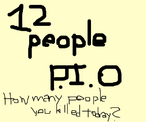 How many people have you killed today P.I.O