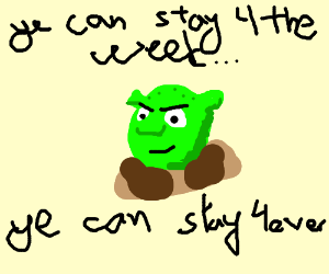 Shrek says you can stay for the whole week