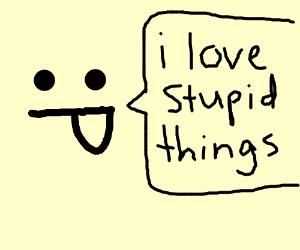 I love stupid things! :P
