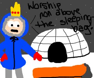 King of igloos demands you worship sleepingbag