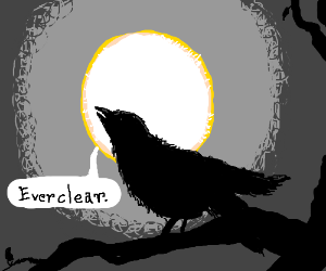 Quoth the raven, 'Everclear.'