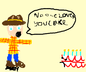 """Woody says: """"No one loves you, Cake."""""""