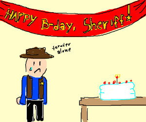 Sheriffs birthday that he spends alone