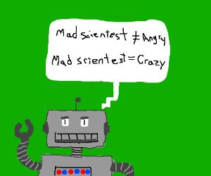 RobotExplains,MadScientestsAreCrazy,notAngry