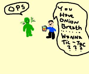 Green man with onion breath.