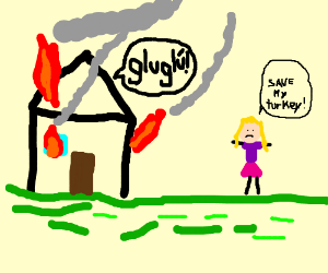 The house is on fire. Save my turkey!