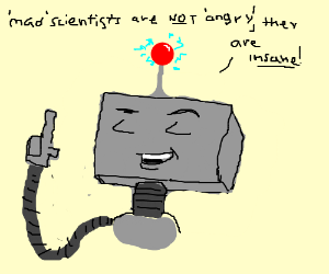 Mad scientists are not angry, robot explains.