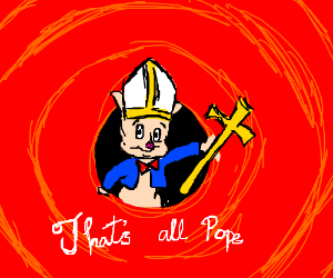 That's all popes! *looney tunes outro song*