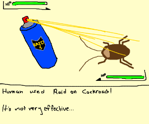 You can't defeat a cockroach with ant-spray!