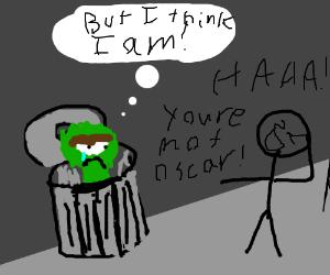 You think you're Oscar the Grouch?  HA HA!