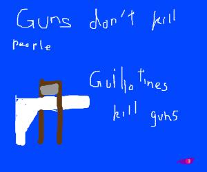 Guns don't kill people, guillotines kill guns.