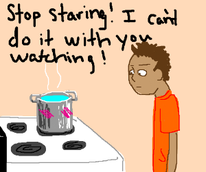 A watched pot never boils!