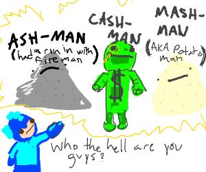 Ash Man, Cash Man, and Mash Man