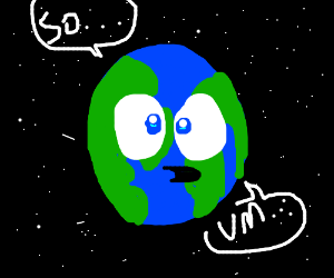 """Earth """"so I just um exist now..."""""""