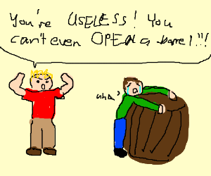 You're useless, you can't open a barrel!!!!