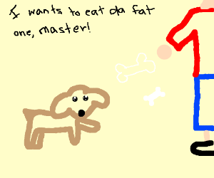 """""""I wants to eat the fat one, master!"""""""