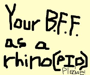 Your best friend as a Rhinoceros (PIO)