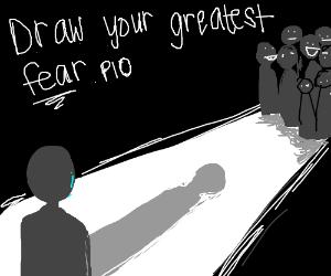 Draw your greatest fear. PIO.