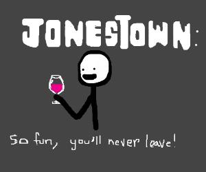 Jonestown is fun! No one ever leaves...