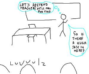 The teacher is looking for a hugh jass