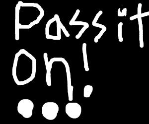 Pass it on! ...
