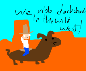 In the wild west, we ride dachshunds.