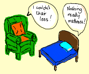 I couldn't chair less. Nothing really mattress