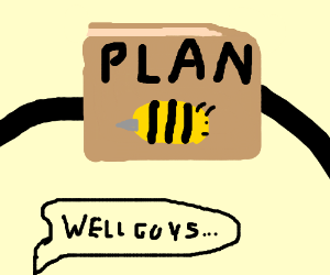 Well guys, looks like it's time for plan BEE.