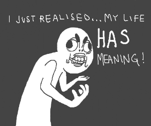 My life has meaning!
