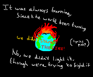 We didn't start the fire,it was always burning